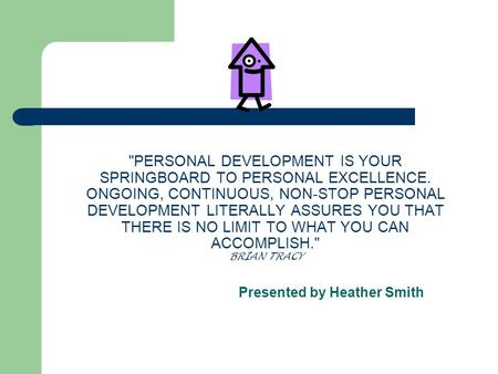 PERSONAL DEVELOPMENT IS YOUR SPRINGBOARD TO PERSONAL EXCELLENCE. ONGOING, CONTINUOUS, NON-STOP PERSONAL DEVELOPMENT LITERALLY ASSURES YOU THAT THERE IS.