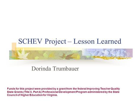 SCHEV Project – Lesson Learned Dorinda Trumbauer Funds for this project were provided by a grant from the federal Improving Teacher Quality State Grants.