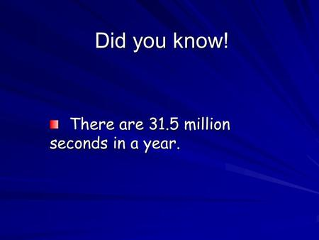 Did you know! There are 31.5 million seconds in a year. There are 31.5 million seconds in a year.