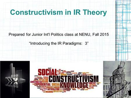 "Constructivism in IR Theory Prepared for Junior Int'l Politics class at NENU, Fall 2015 ""Introducing the IR Paradigms: 3"""
