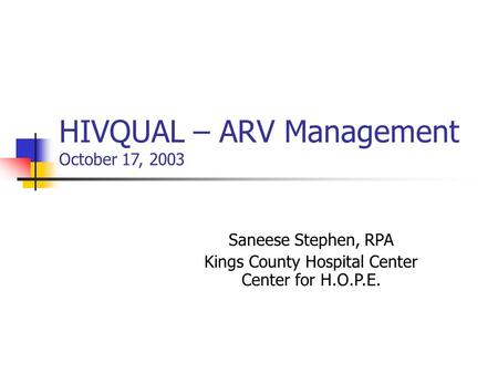 HIVQUAL – ARV Management October 17, 2003 Saneese Stephen, RPA Kings County Hospital Center Center for H.O.P.E.