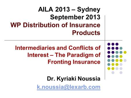 AILA 2013 – Sydney September 2013 WP Distribution of Insurance Products Intermediaries and Conflicts of Interest – The Paradigm of Fronting Insurance Dr.