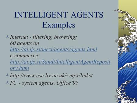 INTELLIGENT AGENTS Examples Internet - filtering, browsing; 60 agents on  e-commerce: