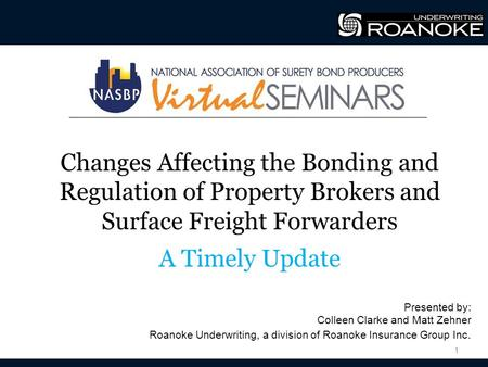Changes Affecting the Bonding and Regulation of Property Brokers and Surface Freight Forwarders A Timely Update 1 Presented by: Colleen Clarke and Matt.