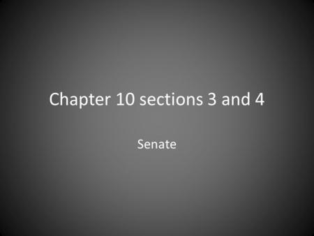 "Chapter 10 sections 3 and 4 Senate. Basics The Constitution says – Senate ""shall be composed of two Senators from each State."" So how many are there today??????"