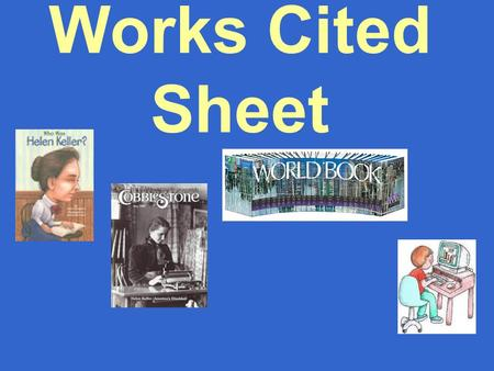 Works Cited Sheet. A Works Cited Sheet : gives authors and artists credit for work tells others where they can find out more about the topic allows teacher.
