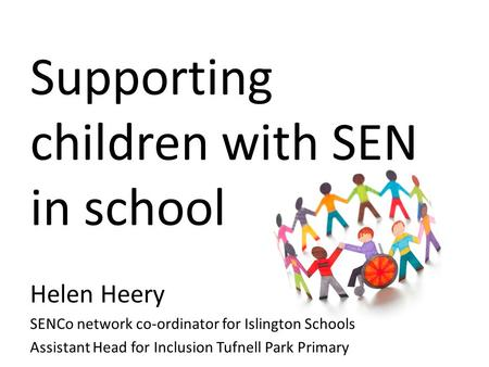 Supporting children with SEN in school Helen Heery SENCo network co-ordinator for Islington Schools Assistant Head for Inclusion Tufnell Park Primary.