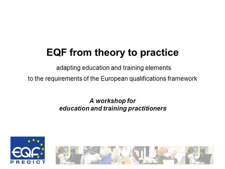 EQF from theory to practice adapting education and training elements to the requirements of the European qualifications framework A workshop for education.