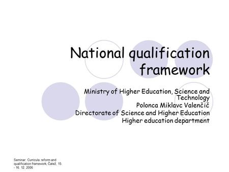 Seminar: Curricula reform and qualification framework, Čatež, 15. - 16. 12. 2006 National qualification framework Ministry of Higher Education, Science.