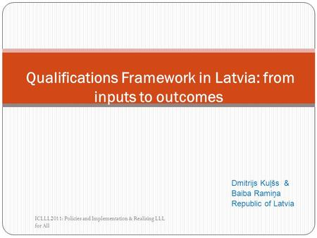 Dmitrijs Kuļšs & Baiba Ramiņa Republic of Latvia ICLLL2011: Policies and Implementation & Realising LLL for All Qualifications Framework in Latvia: from.