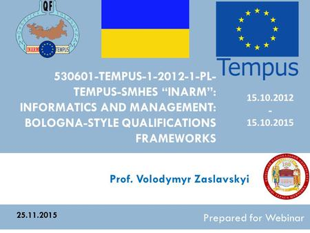 "530601-TEMPUS-1-2012-1-PL- TEMPUS-SMHES ""INARM"": INFORMATICS AND MANAGEMENT: BOLOGNA-STYLE QUALIFICATIONS FRAMEWORKS Prepared for Webinar 25.11.2015 15.10.2012."