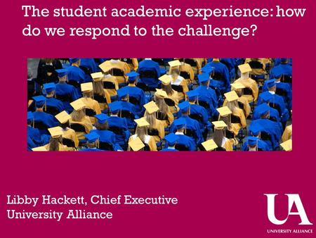 The student academic experience: how do we respond to the challenge? Libby Hackett, Chief Executive University Alliance.