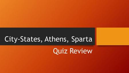 City-States, Athens, Sparta Quiz Review. City-States and Types of Government.