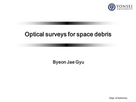 Dept. of Astronmy Optical surveys for space debris Byeon Jae Gyu.