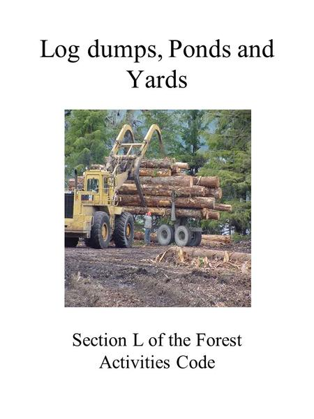 Log dumps, Ponds and Yards Section L of the Forest Activities Code.