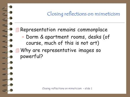Closing reflections on mimeticism - slide 1 Closing reflections on mimeticism 4 Representation remains commonplace –Dorm & apartment rooms, desks (of course,