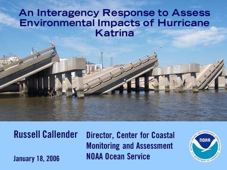 An Interagency Response to Assess Environmental Impacts of Hurricane Katrina Russell Callender January 18, 2006 Director, Center for Coastal Monitoring.