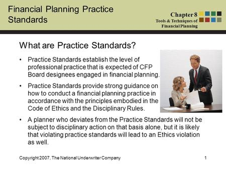Financial Planning Practice Standards Chapter 8 Tools & Techniques of Financial Planning Copyright 2007, The National Underwriter Company1 What are Practice.