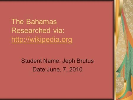 The Bahamas Researched via:   Student Name: Jeph Brutus Date:June, 7, 2010.