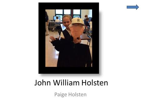 John William Holsten Paige Holsten. Bio Bits John William Holsten is Page's Great- grandfather He was born on November 27, 1925 He lives in Palm Beach,