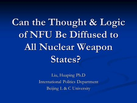 Can the Thought & Logic of NFU Be Diffused to All Nuclear Weapon States? Can the Thought & Logic of NFU Be Diffused to All Nuclear Weapon States? Liu,