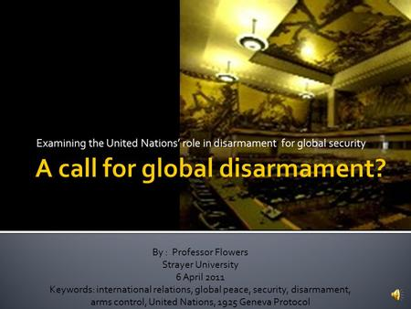 Examining the United Nations' role in disarmament for global security By : Professor Flowers Strayer University 6 April 2011 Keywords: international relations,