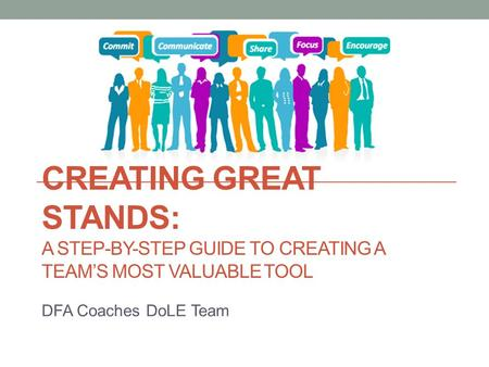 CREATING GREAT STANDS: A STEP-BY-STEP GUIDE TO CREATING A TEAM'S MOST VALUABLE TOOL DFA Coaches DoLE Team.