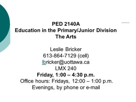 PED 2140A Education in the Primary/Junior Division The Arts Leslie Bricker 613-864-7129 (cell) LMX 240 Friday, 1:00 – 4:30 p.m. Office.