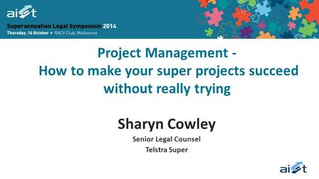 Project Management - How to make your super projects succeed without really trying Sharyn Cowley Senior Legal Counsel Telstra Super.