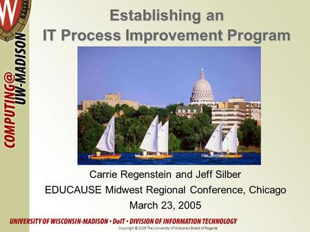 Establishing an IT Process Improvement Program Carrie Regenstein and Jeff Silber EDUCAUSE Midwest Regional Conference, Chicago March 23, 2005 Copyright.