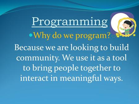 Programming Why do we program? Because we are looking to build community. We use it as a tool to bring people together to interact in meaningful ways.