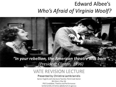 Edward Albee's Who's Afraid of Virginia Woolf? VATE REVISION LECTURE Presented by Christine Lambrianidis Senior English and Literature Teacher, Point Cook.