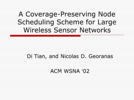 A Coverage-Preserving Node Scheduling Scheme for Large Wireless Sensor Networks Di Tian, and Nicolas D. Georanas ACM WSNA ' 02.
