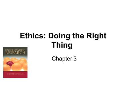 Ethics: Doing the Right Thing Chapter 3. The Ethical Imperative Protecting research participants and upholding boarder human rights. Gaining knowledge.