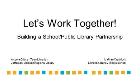 Let's Work Together! Building a School/Public Library Partnership Angela Critics - Teen Librarian Jefferson-Madison Regional Library IdaMae Craddock Librarian,