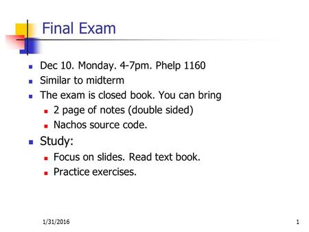 1/31/20161 Final Exam Dec 10. Monday. 4-7pm. Phelp 1160 Similar to midterm The exam is closed book. You can bring 2 page of notes (double sided) Nachos.