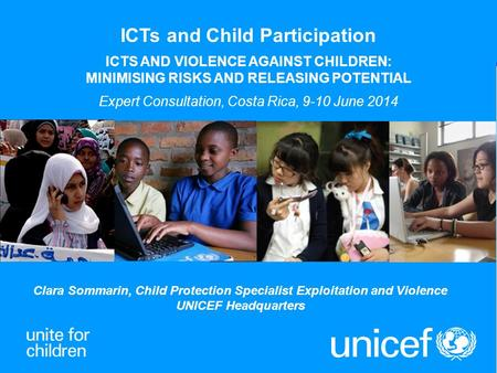 1 Clara Sommarin, Child Protection Specialist Exploitation and Violence UNICEF Headquarters ICTs and Child Participation ICTS AND VIOLENCE AGAINST CHILDREN: