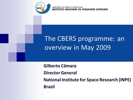 The CBERS programme: an overview in May 2009 Gilberto Câmara Director General National Institute for Space Research (INPE) Brazil.