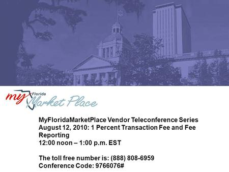 MyFloridaMarketPlace Vendor Teleconference Series August 12, 2010: 1 Percent Transaction Fee and Fee Reporting 12:00 noon – 1:00 p.m. EST The toll free.