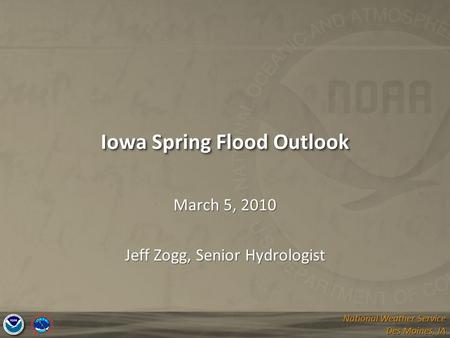 National Weather Service Des Moines, IA National Weather Service Des Moines, IA Iowa Spring Flood Outlook March 5, 2010 Jeff Zogg, Senior Hydrologist.