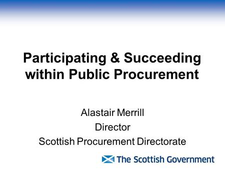 Participating & Succeeding within Public Procurement Alastair Merrill Director Scottish Procurement Directorate.