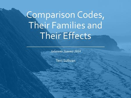 Solutions Summit 2014 Comparison Codes, Their Families and Their Effects Terri Sullivan.