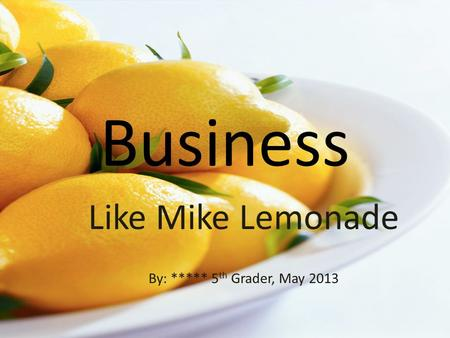 Business Like Mike Lemonade By: ***** 5 th Grader, May 2013.