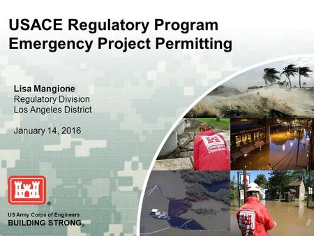 US Army Corps of Engineers BUILDING STRONG ® Lisa Mangione Regulatory Division Los Angeles District January 14, 2016 USACE Regulatory Program Emergency.