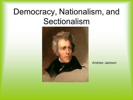 Democracy, Nationalism, and Sectionalism Andrew Jackson.