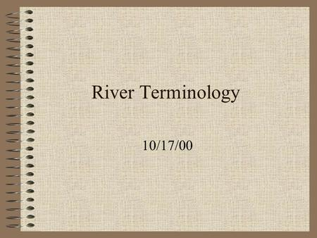 River Terminology 10/17/00. Erosion The break up and transport of earth materials by moving natural agents. Natural agents: Glaciers, Wind and Moving.