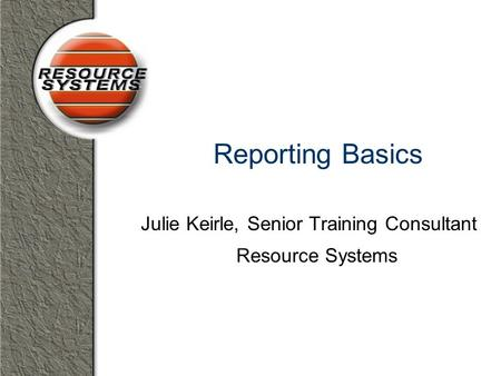 Reporting Basics Julie Keirle, Senior Training Consultant Resource Systems.