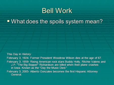 Bell Work  What does the spoils system mean? This Day in History: February 3, 1924- Former President Woodrow Wilson dies at the age of 67. February 3,