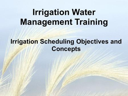 Irrigation Scheduling Objectives and Concepts Irrigation Water Management Training.
