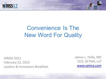 HIMSS 2012 February 23, 2012 Leaders & Innovators Breakfast James L. Holly, MD CEO, SETMA, LLP www.setma.com 1 Convenience Is The New Word For Quality.